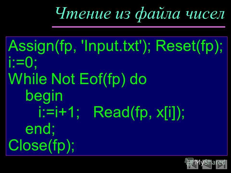 Чтение из файла чисел Assign(fp, 'Input.txt'); Reset(fp); i:=0; While Not Eof(fp) do begin i:=i+1; Read(fp, x[i]); end; Close(fp);
