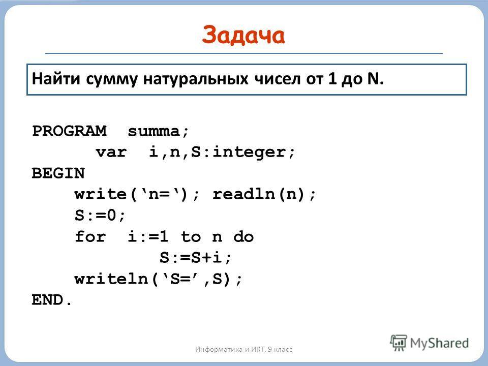 Задача Информатика и ИКТ. 9 класс Найти сумму натуральных чисел от 1 до N. PROGRAM summa; var i,n,S:integer; BEGIN write(n=); readln(n); S:=0; for i:=1 to n do S:=S+i; writeln(S=,S); END.