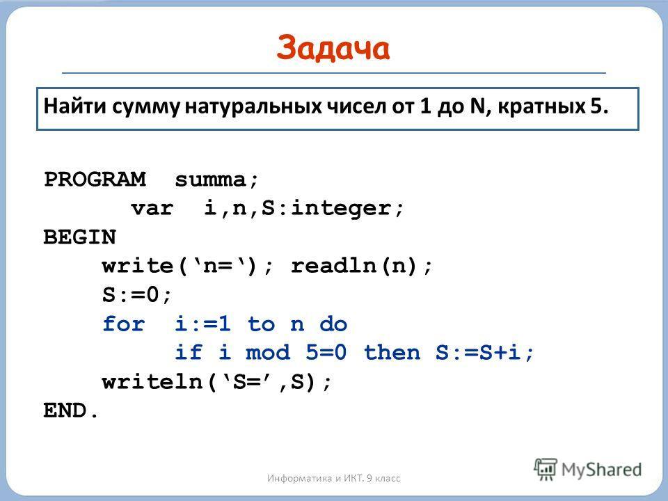 Задача Информатика и ИКТ. 9 класс Найти сумму натуральных чисел от 1 до N, кратных 5. PROGRAM summa; var i,n,S:integer; BEGIN write(n=); readln(n); S:=0; for i:=1 to n do if i mod 5=0 then S:=S+i; writeln(S=,S); END.