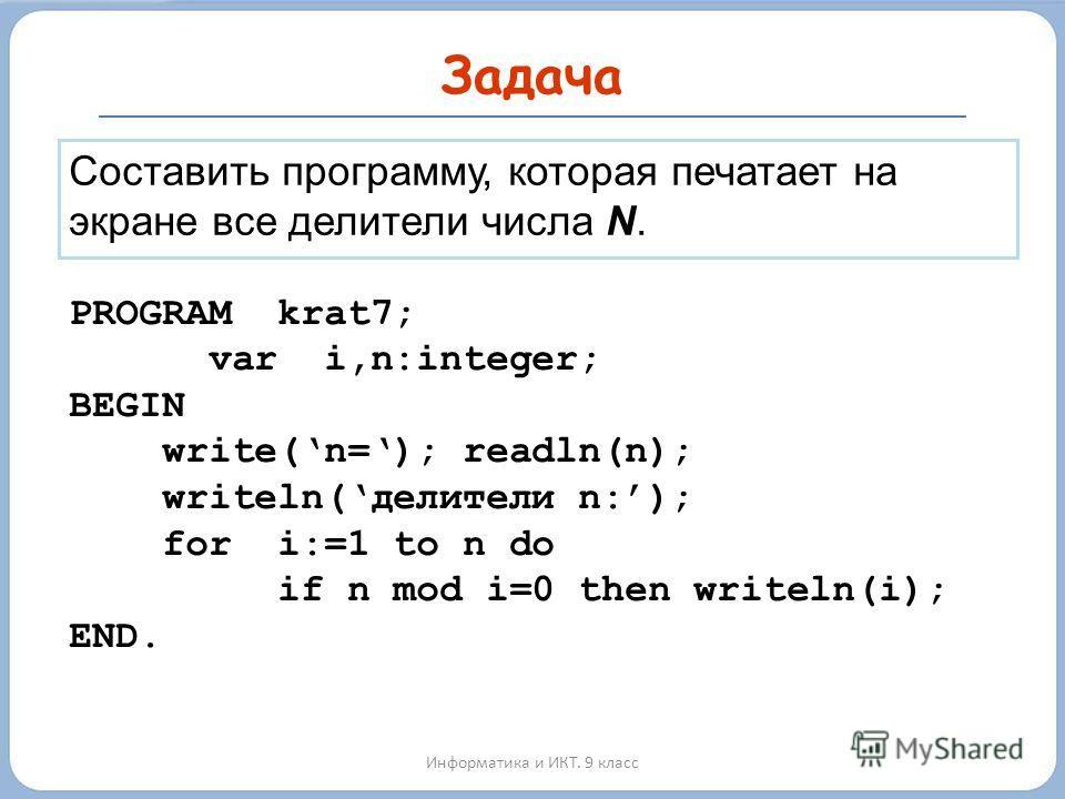 Задача Информатика и ИКТ. 9 класс Составить программу, которая печатает на экране все делители числа N. PROGRAM krat7; var i,n:integer; BEGIN write(n=); readln(n); writeln(делители n:); for i:=1 to n do if n mod i=0 then writeln(i); END.