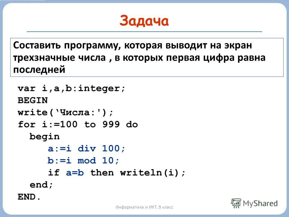 Задача Информатика и ИКТ. 9 класс Составить программу, которая выводит на экран трехзначные числа, в которых первая цифра равна последней var i,a,b:integer; BEGIN write(Числа:'); for i:=100 to 999 do begin a:=i div 100; b:=i mod 10; if a=b then write