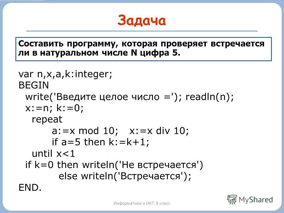 Задача Информатика и ИКТ. 9 класс Составить программу, которая проверяет встречается ли в натуральном числе N цифра 5. var n,x,a,k:integer; BEGIN write('Введите целое число ='); readln(n); x:=n; k:=0; repeat a:=x mod 10; x:=x div 10; if a=5 then k:=k