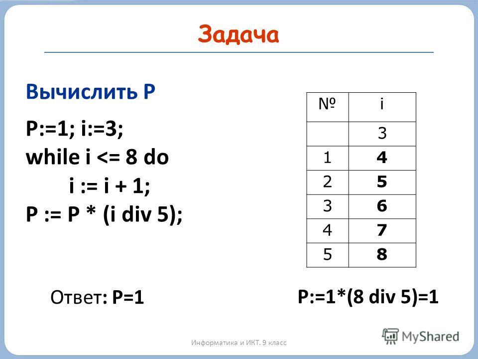 Задача Информатика и ИКТ. 9 класс Вычислить P P:=1; i:=3; while i