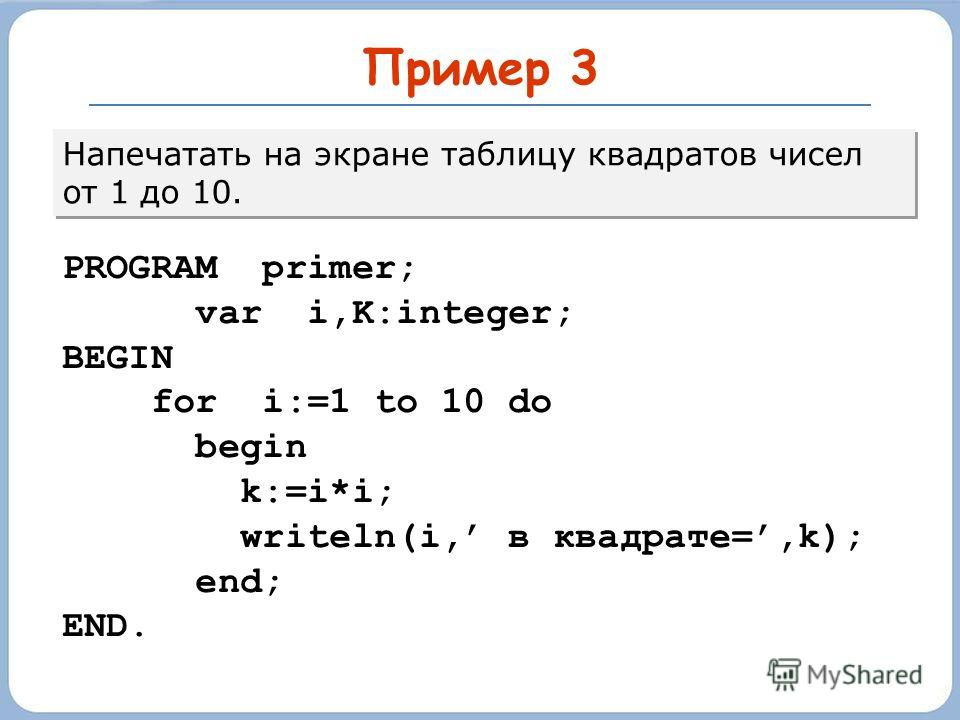 Пример 3 Напечатать на экране таблицу квадратов чисел от 1 до 10. PROGRAM primer; var i,K:integer; BEGIN for i:=1 to 10 do begin k:=i*i; writeln(i, в квадрате=,k); end; END.