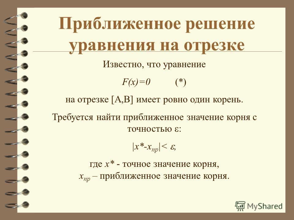 Приближенное решение уравнения на отрезке Известно, что уравнение F(x)=0 (*) на отрезке [A,B] имеет ровно один корень. Требуется найти приближенное значение корня с точностью : |x*-x пр |