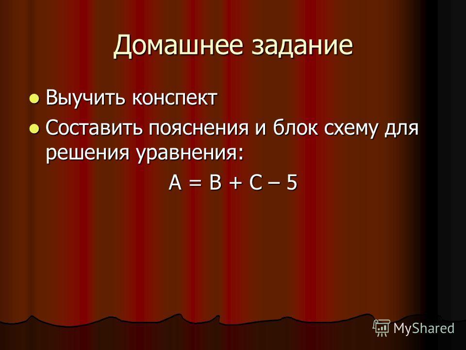 Домашнее задание Выучить конспект Выучить конспект Составить пояснения и блок схему для решения уравнения: Составить пояснения и блок схему для решения уравнения: A = B + C – 5