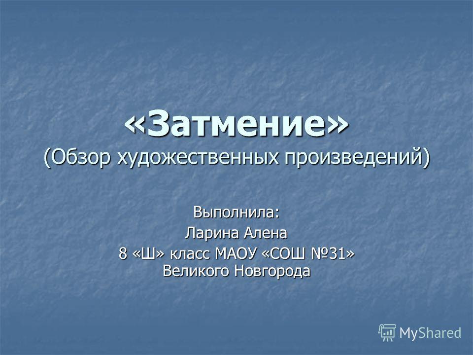 «Затмение» (Обзор художественных произведений) Выполнила: Ларина Алена 8 «Ш» класс МАОУ «СОШ 31» Великого Новгорода