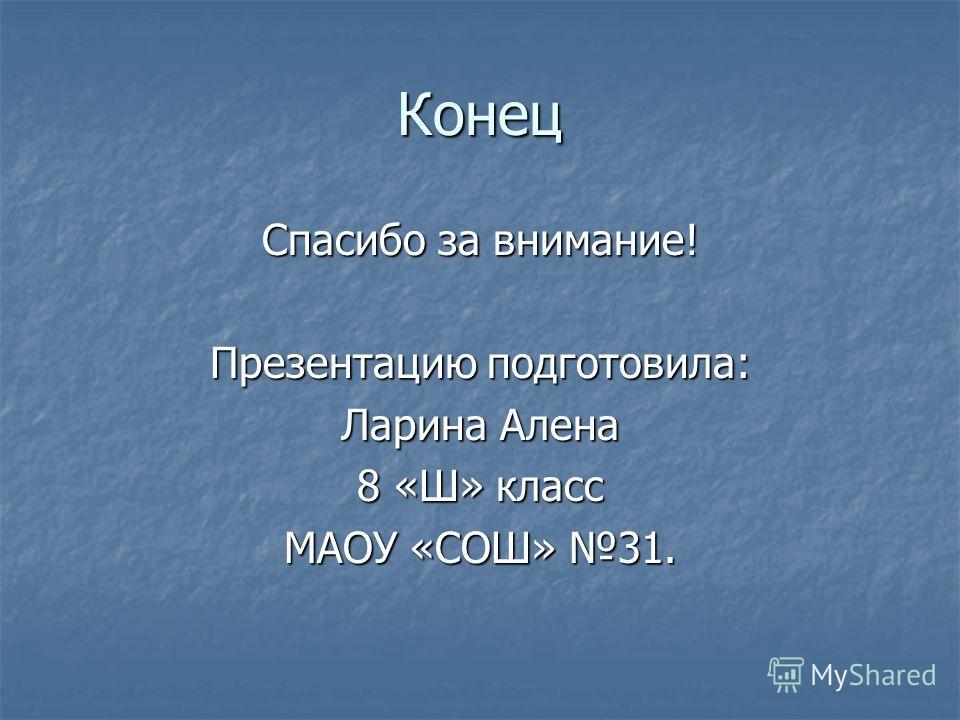 Конец Спасибо за внимание! Презентацию подготовила: Ларина Алена 8 «Ш» класс МАОУ «СОШ» 31.