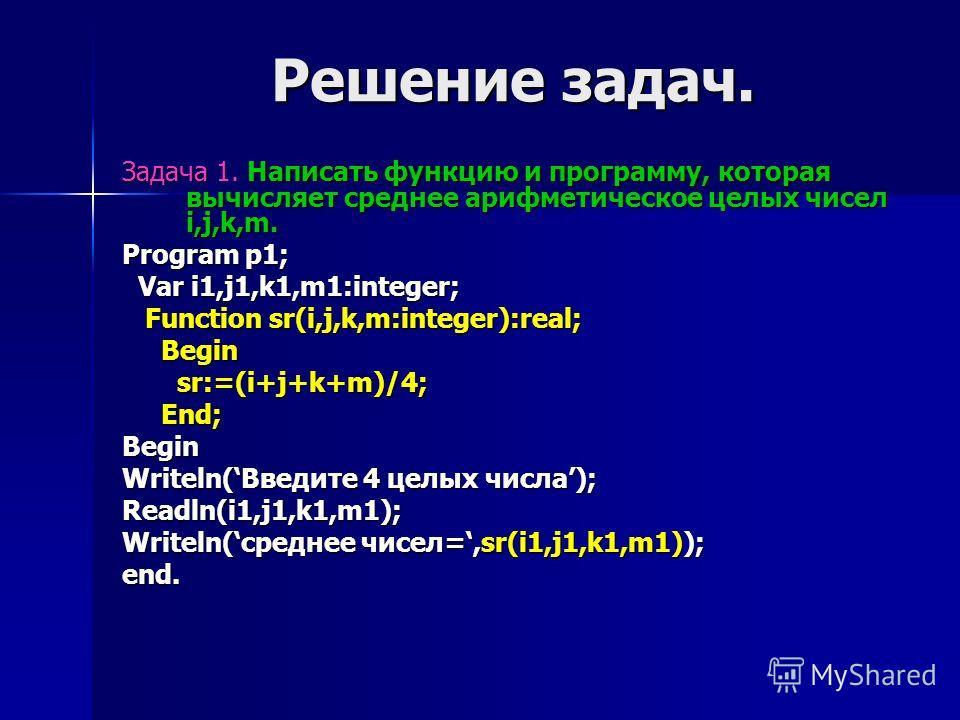 Решение задач. Задача 1. Написать функцию и программу, которая вычисляет среднее арифметическое целых чисел i,j,k,m. Program p1; Var i1,j1,k1,m1:integer; Var i1,j1,k1,m1:integer; Function sr(i,j,k,m:integer):real; Function sr(i,j,k,m:integer):real; B