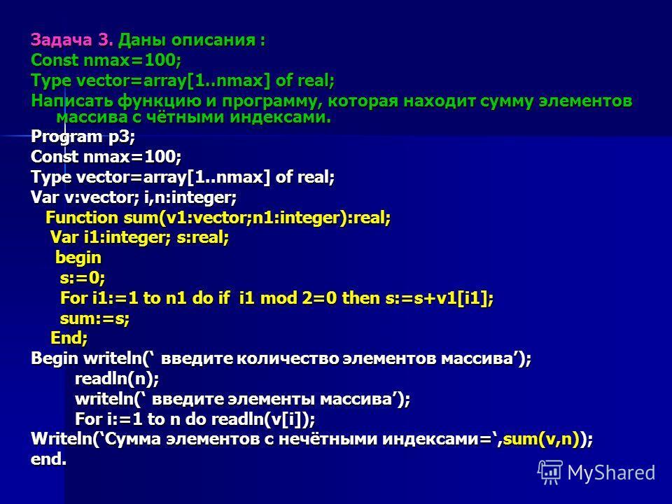 Задача 3. Даны описания : Const nmax=100; Type vector=array[1..nmax] of real; Написать функцию и программу, которая находит сумму элементов массива с чётными индексами. Program p3; Const nmax=100; Type vector=array[1..nmax] of real; Var v:vector; i,n