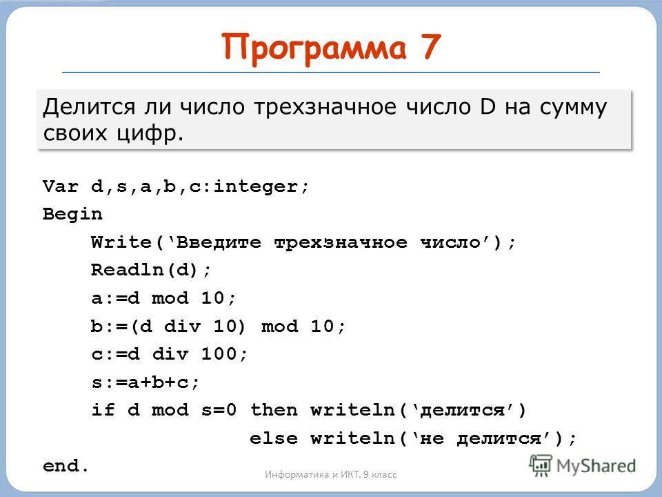 Программа 7 Информатика и ИКТ. 9 класс Var d,s,a,b,c:integer; Begin Write(Введите трехзначное число); Readln(d); a:=d mod 10; b:=(d div 10) mod 10; c:=d div 100; s:=a+b+c; if d mod s=0 then writeln(делится) else writeln(не делится); end. Делится ли ч