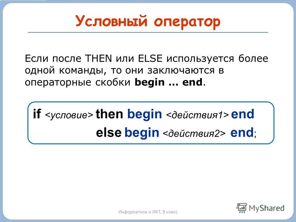 Условный оператор Информатика и ИКТ. 9 класс Если после THEN или ELSE используется более одной команды, то они заключаются в операторные скобки begin … end. if then begin end else begin end ;