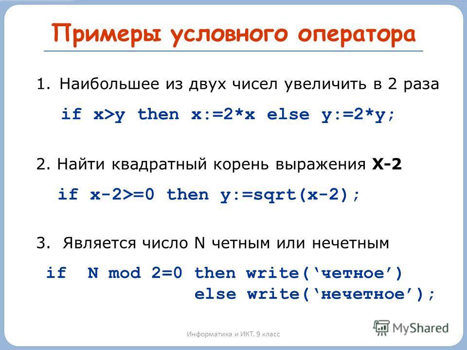Примеры условного оператора Информатика и ИКТ. 9 класс 1.Наибольшее из двух чисел увеличить в 2 раза if x>y then x:=2*x else y:=2*y; 3. Является число N четным или нечетным if N mod 2=0 then write(четное) else write(нечетное); 2. Найти квадратный кор