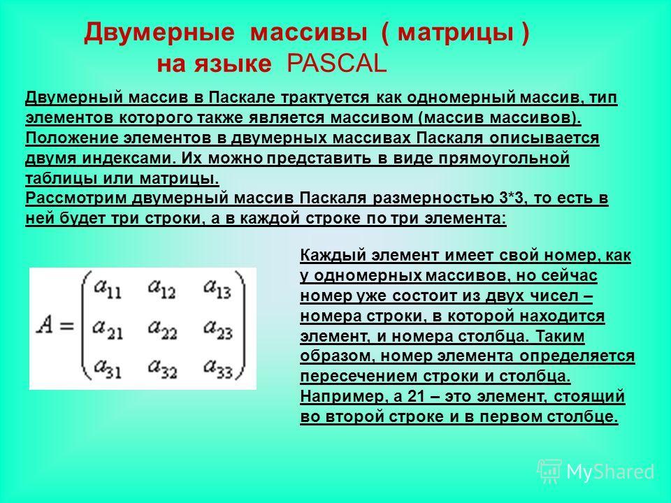 Двумерные массивы ( матрицы ) на языке PASCAL Каждый элемент имеет свой номер, как у одномерных массивов, но сейчас номер уже состоит из двух чисел – номера строки, в которой находится элемент, и номера столбца. Таким образом, номер элемента определя