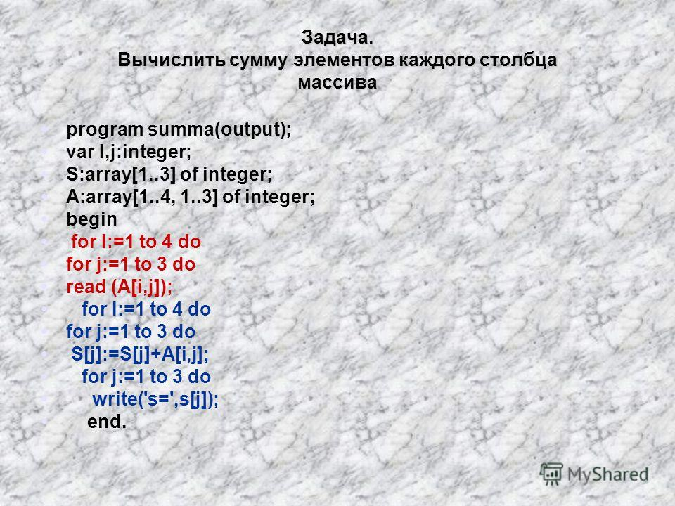 Задача. Вычислить сумму элементов каждого столбца массива program summa(output); var I,j:integer; S:array[1..3] of integer; A:array[1..4, 1..3] of integer; begin for I:=1 to 4 do for j:=1 to 3 do read (A[i,j]); for I:=1 to 4 do for j:=1 to 3 do S[j]: