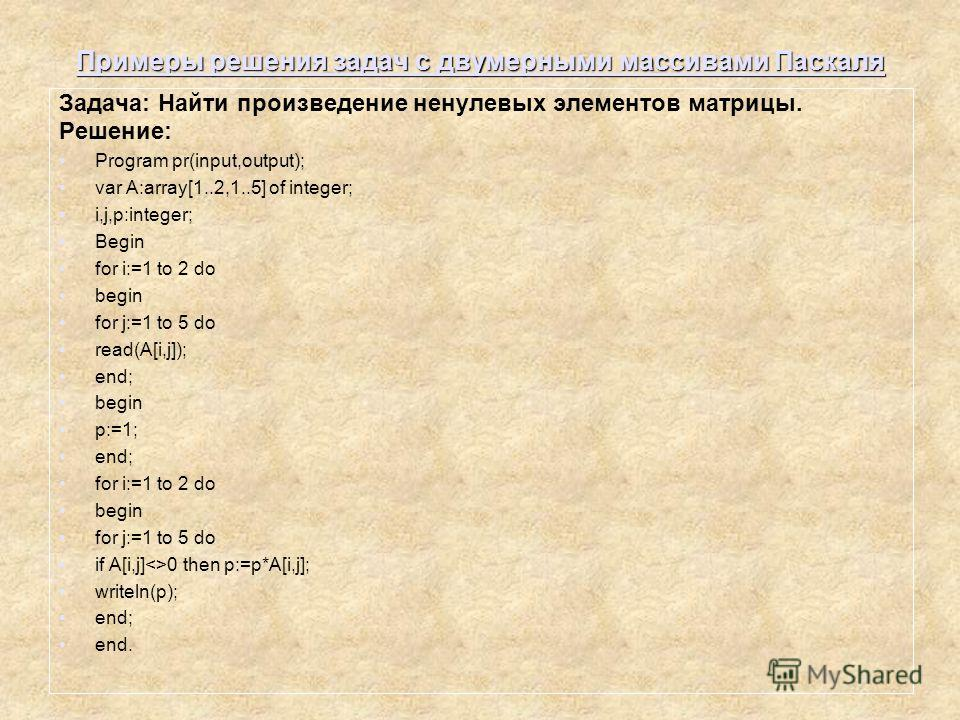 Примеры решения задач с двумерными массивами Паскаля Задача: Найти произведение ненулевых элементов матрицы. Решение: Program pr(input,output); var A:array[1..2,1..5] of integer; i,j,p:integer; Begin for i:=1 to 2 do begin for j:=1 to 5 do read(A[i,j
