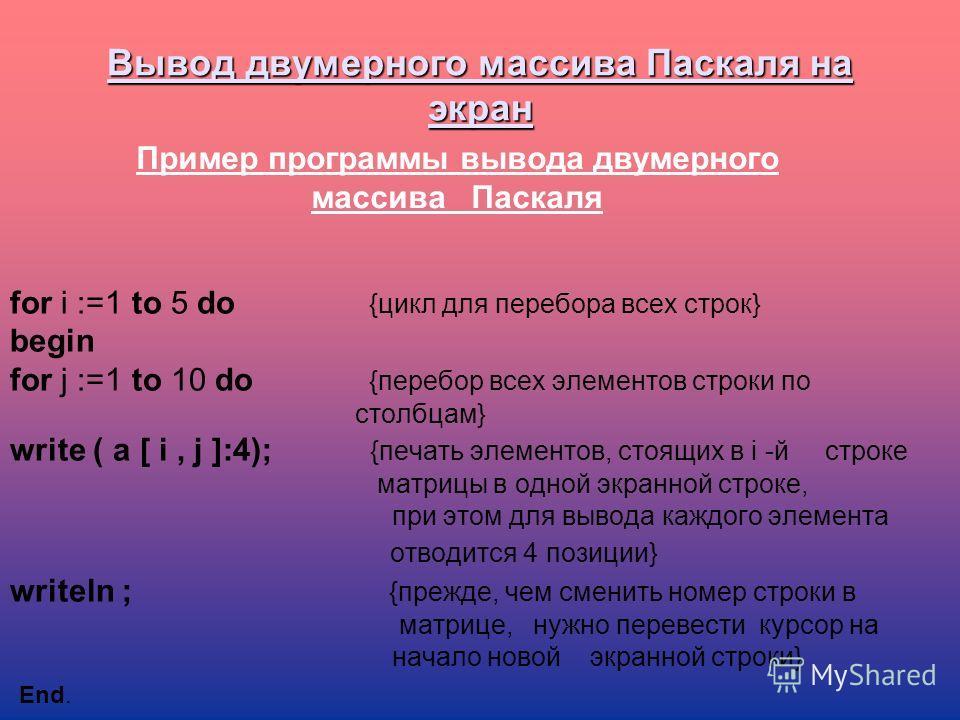 Вывод двумерного массива Паскаля на экран for i :=1 to 5 do {цикл для перебора всех строк} begin for j :=1 to 10 do {перебор всех элементов строки по столбцам} write ( a [ i, j ]:4); {печать элементов, стоящих в i -й строке матрицы в одной экранной с