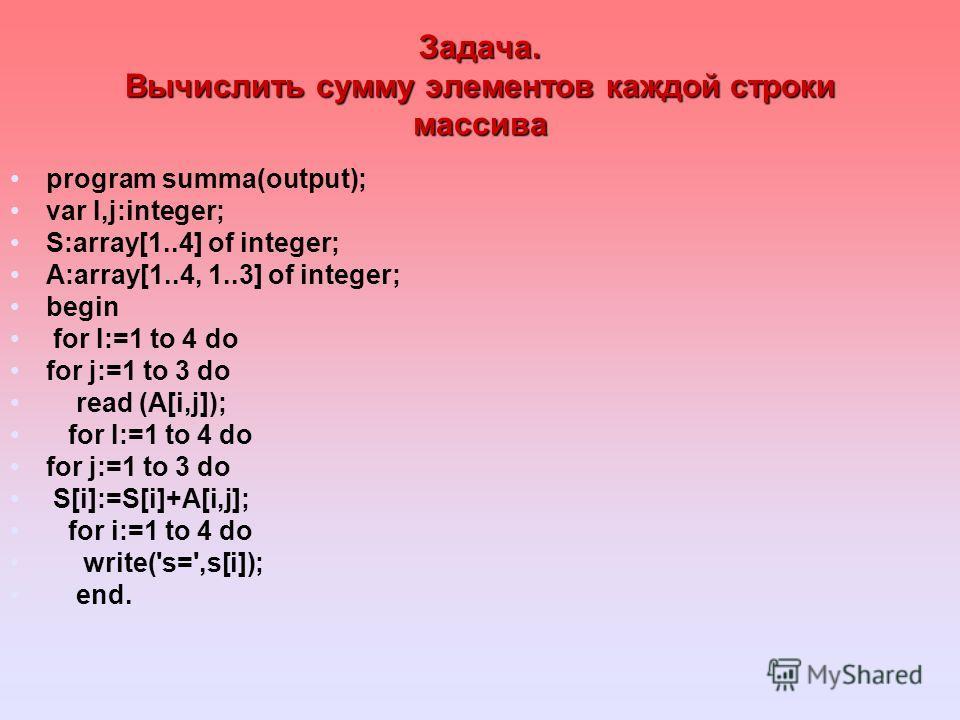 Задача. Вычислить сумму элементов каждой строки массива program summa(output); var I,j:integer; S:array[1..4] of integer; A:array[1..4, 1..3] of integer; begin for I:=1 to 4 do for j:=1 to 3 do read (A[i,j]); for I:=1 to 4 do for j:=1 to 3 do S[i]:=S