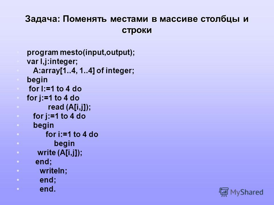 Задача: Поменять местами в массиве столбцы и строки program mesto(input,output); var I,j:integer; A:array[1..4, 1..4] of integer; begin for I:=1 to 4 do for j:=1 to 4 do read (A[i,j]); for j:=1 to 4 do begin for i:=1 to 4 do begin write (A[i,j]); end