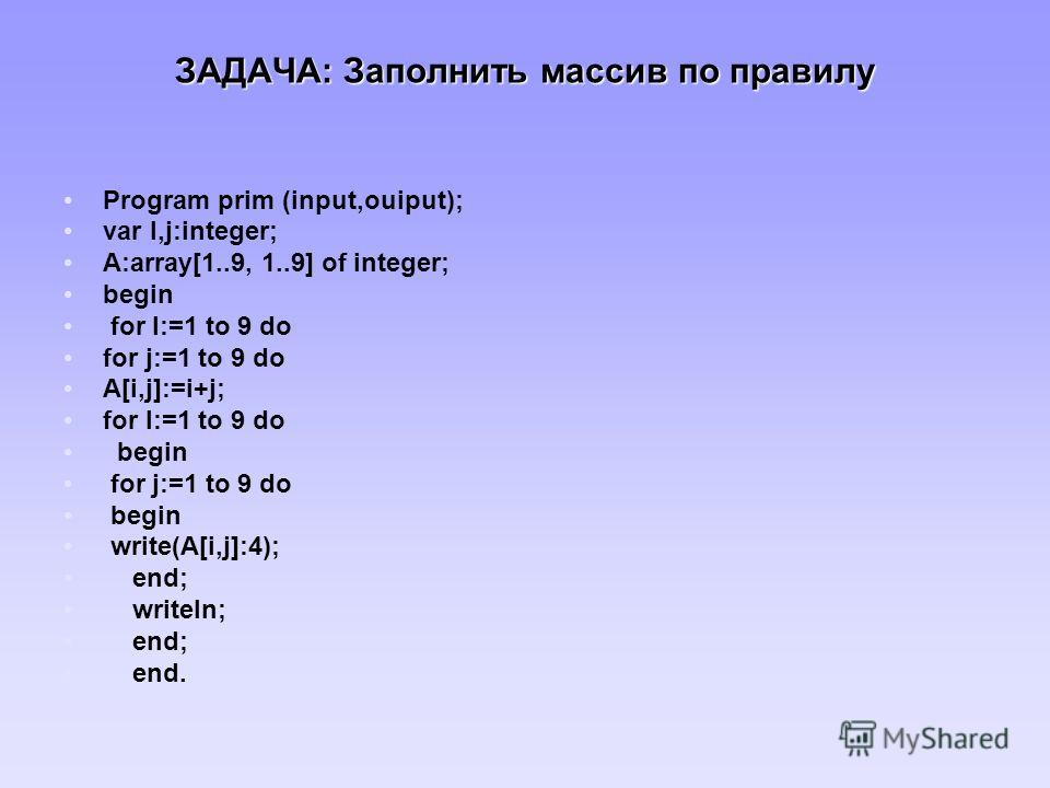 ЗАДАЧА: Заполнить масcив по правилу Program prim (input,ouiput); var I,j:integer; A:array[1..9, 1..9] of integer; begin for I:=1 to 9 do for j:=1 to 9 do A[i,j]:=i+j; for I:=1 to 9 do begin for j:=1 to 9 do begin write(A[i,j]:4); end; writeln; end; e
