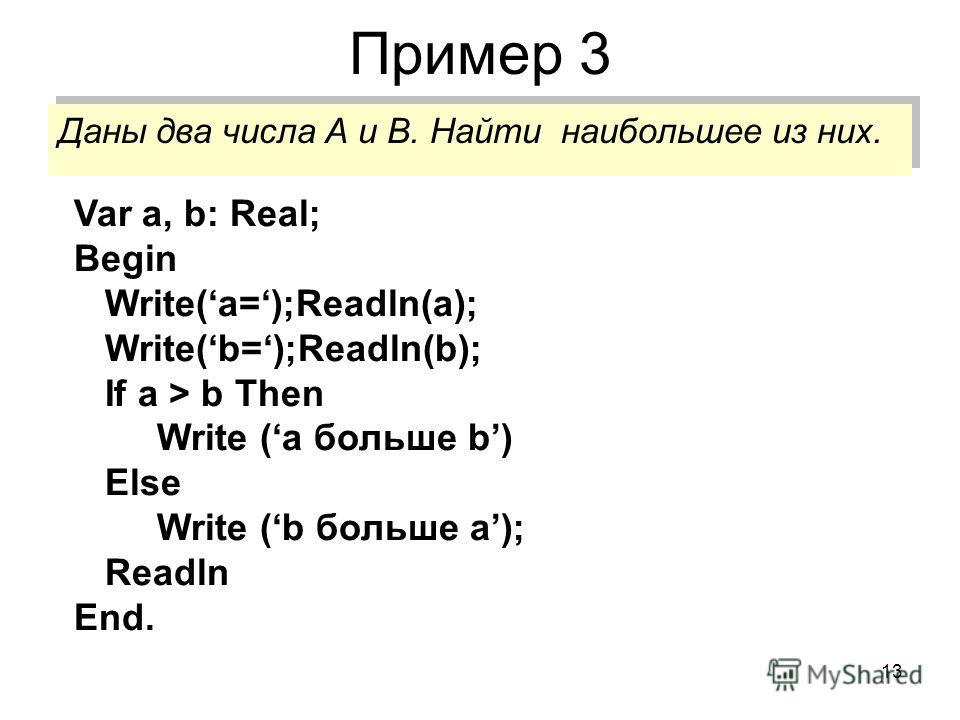 13 Пример 3 Даны два числа А и В. Найти наибольшее из них. Var a, b: Real; Begin Write(a=);Readln(a); Write(b=);Readln(b); If a > b Then Write (a больше b) Else Write (b больше a); Readln End.