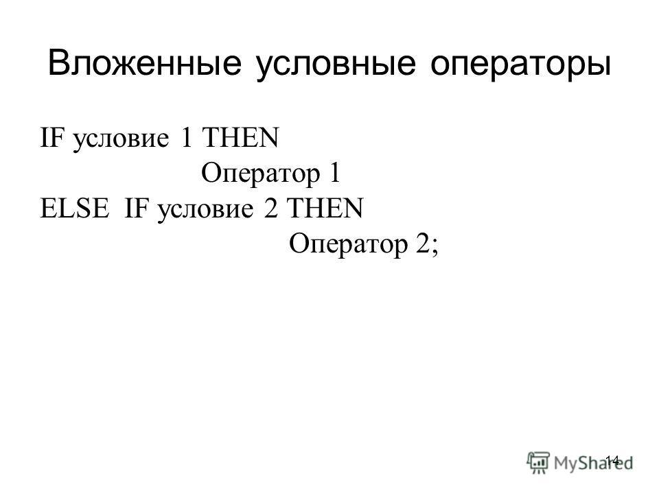 14 Вложенные условные операторы IF условие 1 THEN Оператор 1 ELSE IF условие 2 THEN Оператор 2;