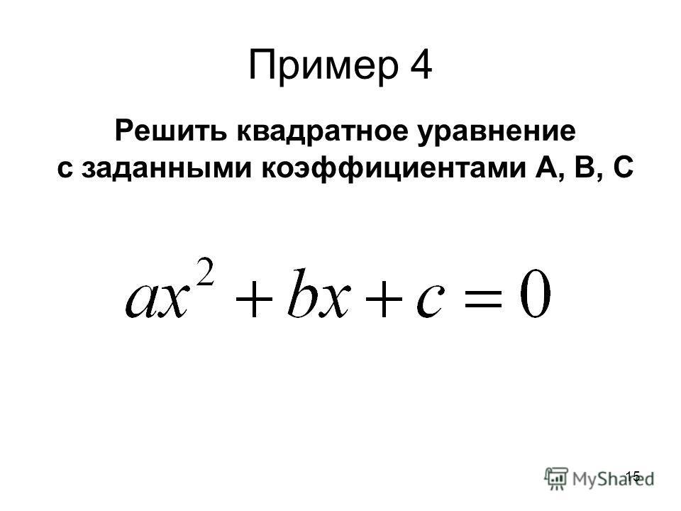 15 Пример 4 Решить квадратное уравнение с заданными коэффициентами А, В, С