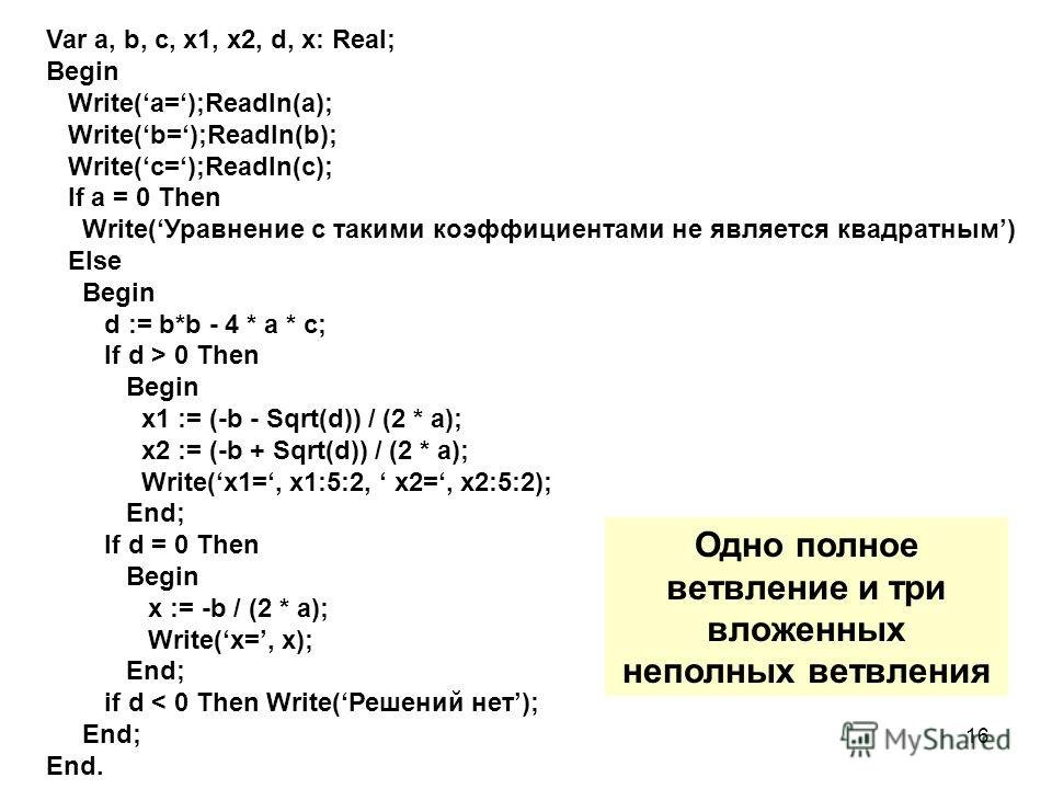 16 Var a, b, c, x1, x2, d, x: Real; Begin Write(a=);Readln(a); Write(b=);Readln(b); Write(c=);Readln(c); If a = 0 Then Write(Уравнение с такими коэффициентами не является квадратным) Else Begin d := b*b - 4 * a * c; If d > 0 Then Begin x1 := (-b - Sq