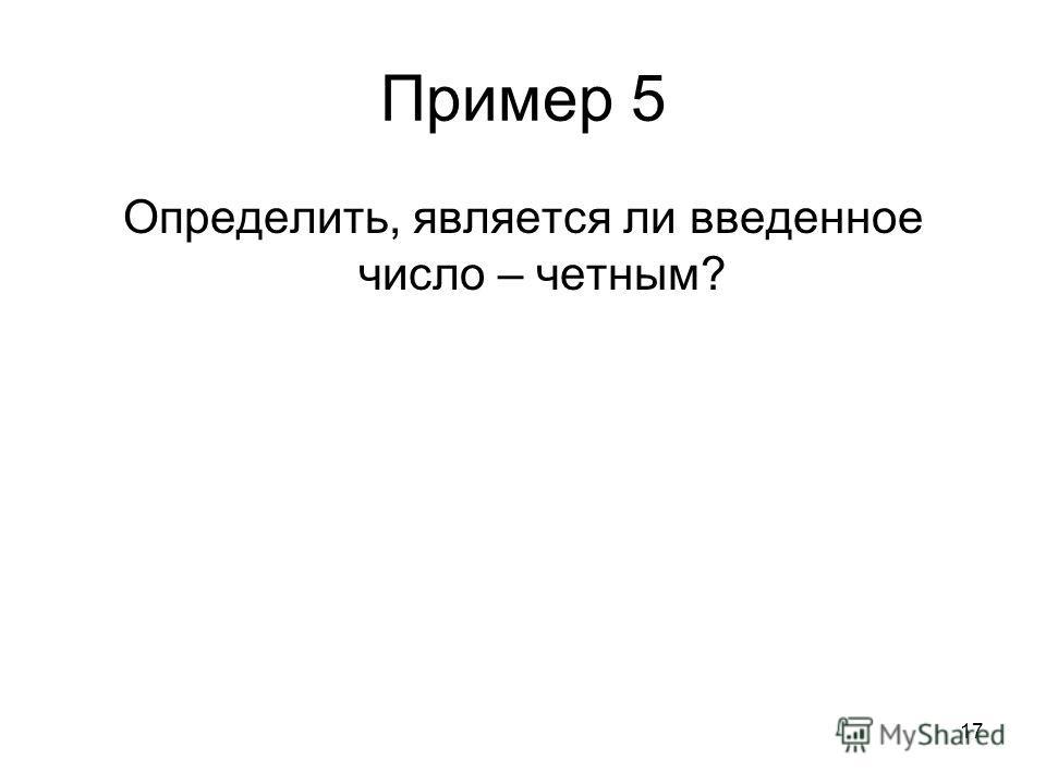 17 Пример 5 Определить, является ли введенное число – четным?