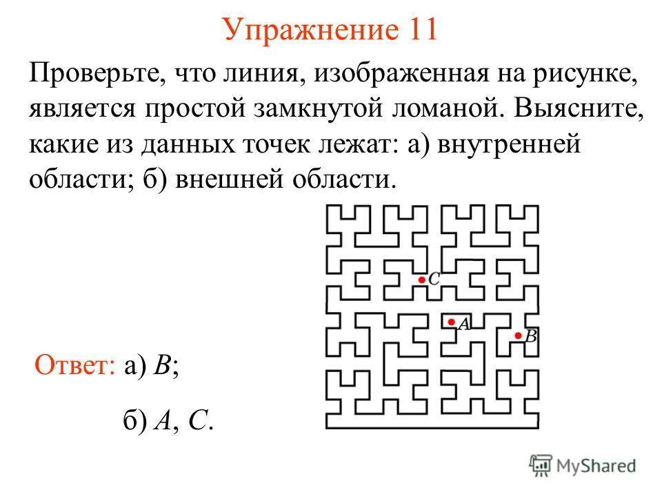 Упражнение 11 Проверьте, что линия, изображенная на рисунке, является простой замкнутой ломаной. Выясните, какие из данных точек лежат: а) внутренней области; б) внешней области. Ответ: а) B; б) A, С.