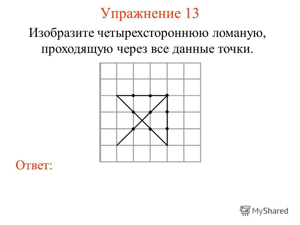 Упражнение 13 Изобразите четырехстороннюю ломаную, проходящую через все данные точки. Ответ:
