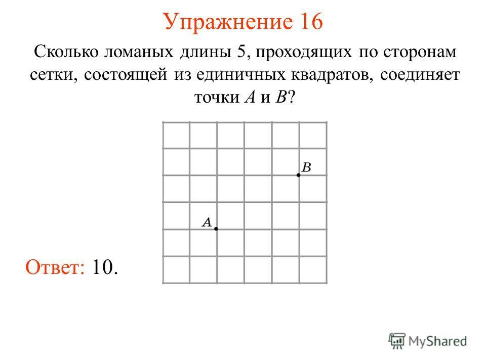 Упражнение 16 Сколько ломаных длины 5, проходящих по сторонам сетки, состоящей из единичных квадратов, соединяет точки A и B? Ответ: 10.