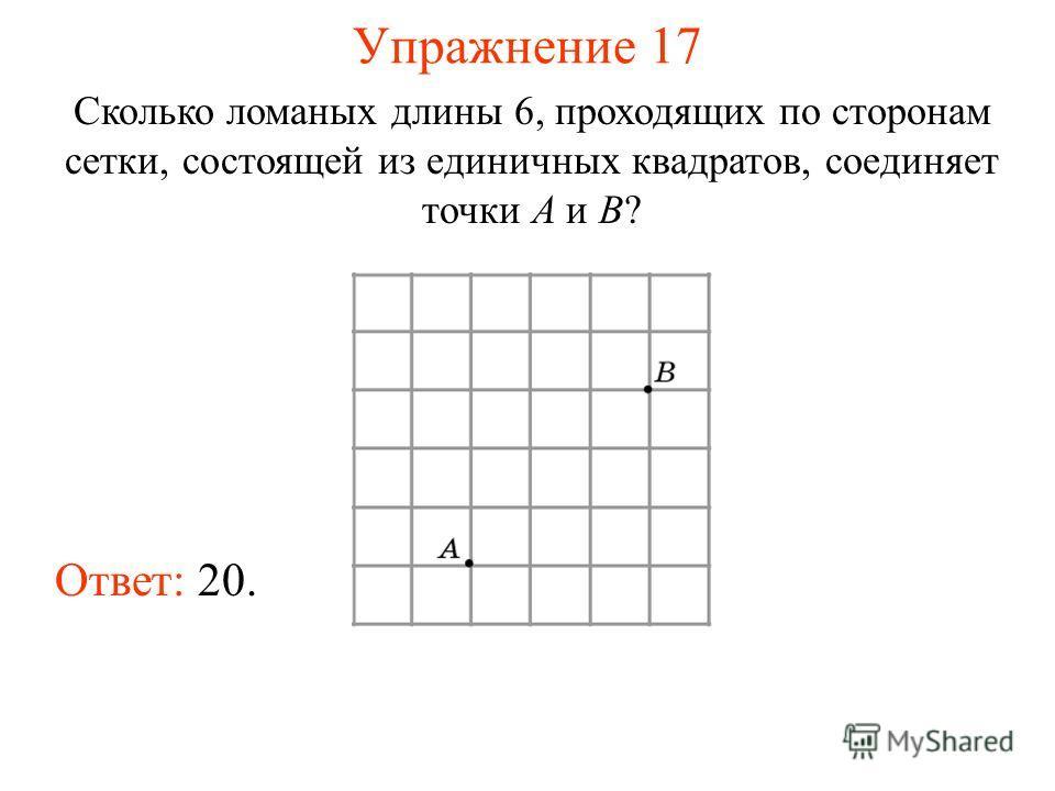 Упражнение 17 Сколько ломаных длины 6, проходящих по сторонам сетки, состоящей из единичных квадратов, соединяет точки A и B? Ответ: 20.