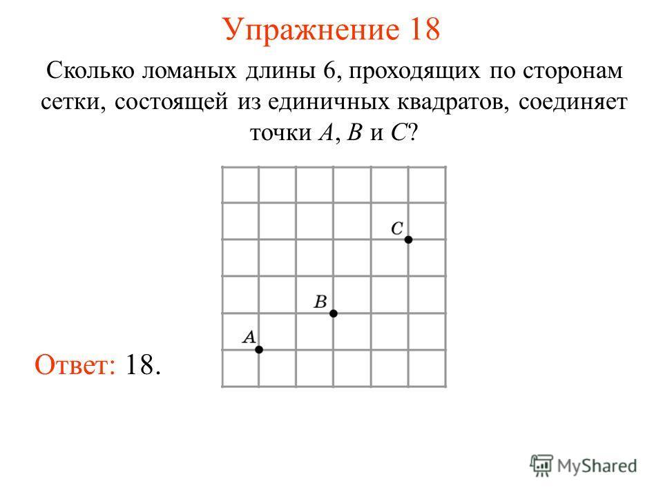Упражнение 18 Сколько ломаных длины 6, проходящих по сторонам сетки, состоящей из единичных квадратов, соединяет точки A, B и C? Ответ: 18.