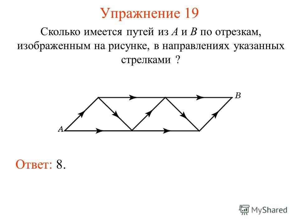 Упражнение 19 Сколько имеется путей из A и B по отрезкам, изображенным на рисунке, в направлениях указанных стрелками ? Ответ: 8.