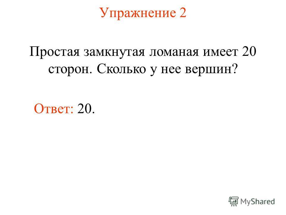 Упражнение 2 Простая замкнутая ломаная имеет 20 сторон. Сколько у нее вершин? Ответ: 20.
