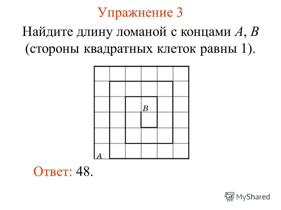 Упражнение 3 Найдите длину ломаной с концами A, B (стороны квадратных клеток равны 1). Ответ: 48.