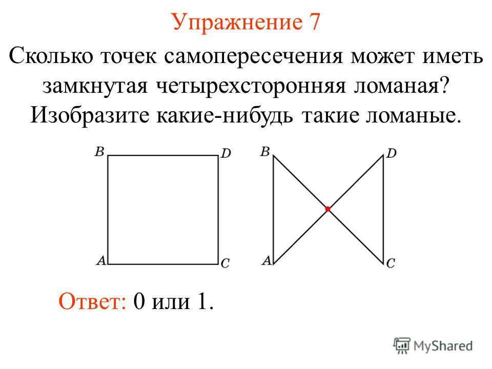 Упражнение 7 Сколько точек самопересечения может иметь замкнутая четырехсторонняя ломаная? Изобразите какие-нибудь такие ломаные. Ответ: 0 или 1.