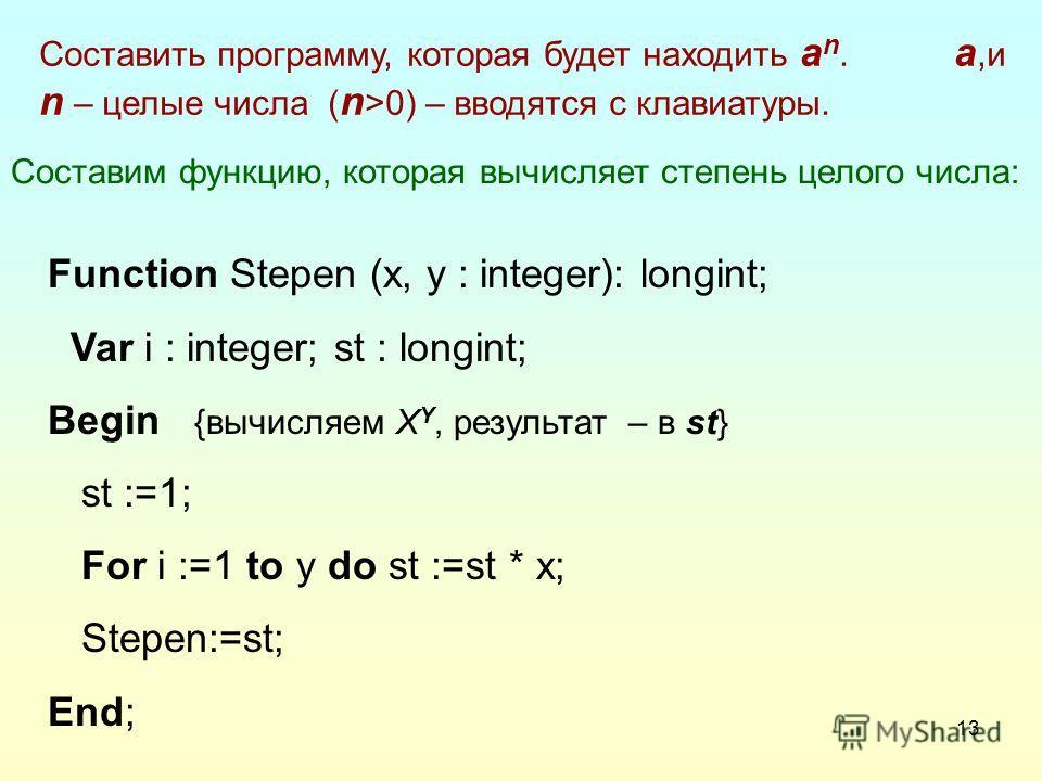 13 Составим функцию, которая вычисляет степень целого числа: Function Stepen (x, y : integer): longint; Var i : integer; st : longint; Begin {вычисляем X Y, результат – в st} st :=1; For i :=1 to y do st :=st * x; Stepen:=st; End; Составить программу