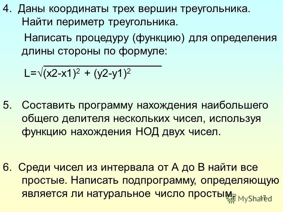 17 4. Даны координаты трех вершин треугольника. Найти периметр треугольника. Написать процедуру (функцию) для определения длины стороны по формуле: L=(x2-x1) 2 + (y2-y1) 2 5.Составить программу нахождения наибольшего общего делителя нескольких чисел,