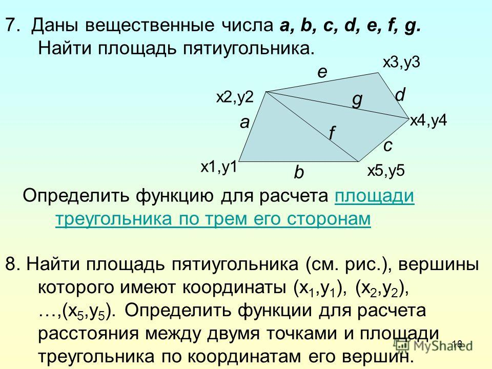 18 7. Даны вещественные числа a, b, c, d, e, f, g. Найти площадь пятиугольника. a b c e g f d Определить функцию для расчета площади треугольника по трем его сторонамплощади треугольника по трем его сторонам 8. Найти площадь пятиугольника (см. рис.),