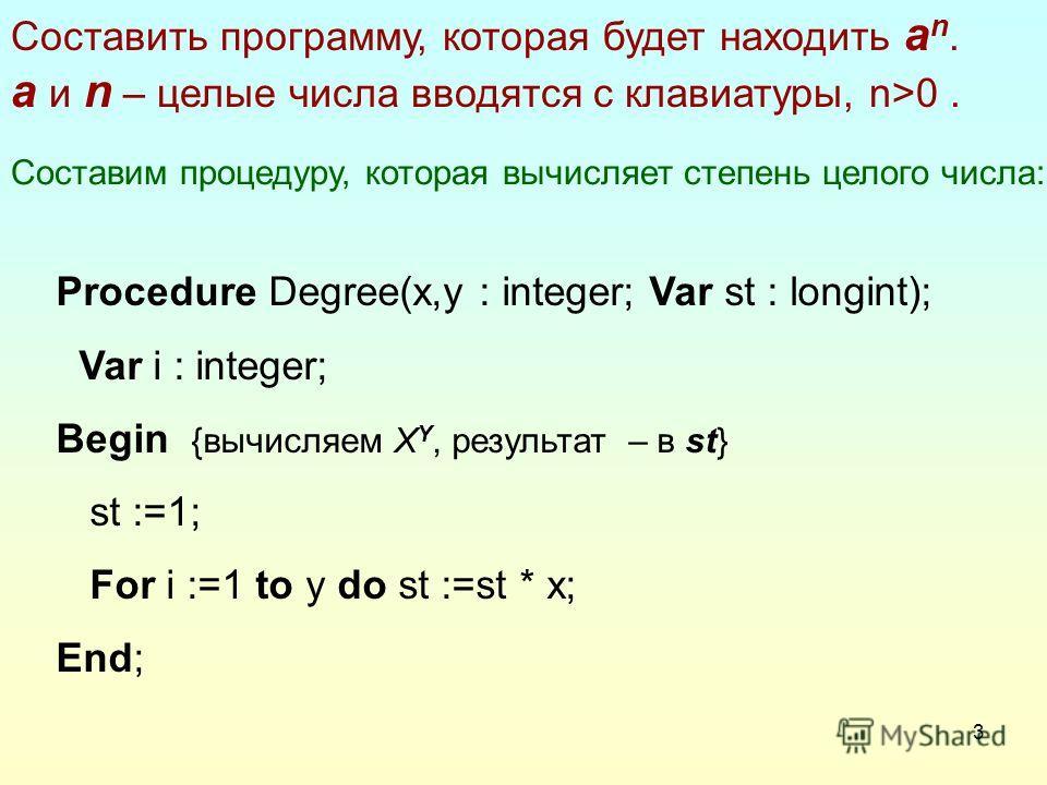 3 Составить программу, которая будет находить a n. а и n – целые числа вводятся с клавиатуры, n>0. Составим процедуру, которая вычисляет степень целого числа: Procedure Degree(x,y : integer; Var st : longint); Var i : integer; Begin {вычисляем X Y, р