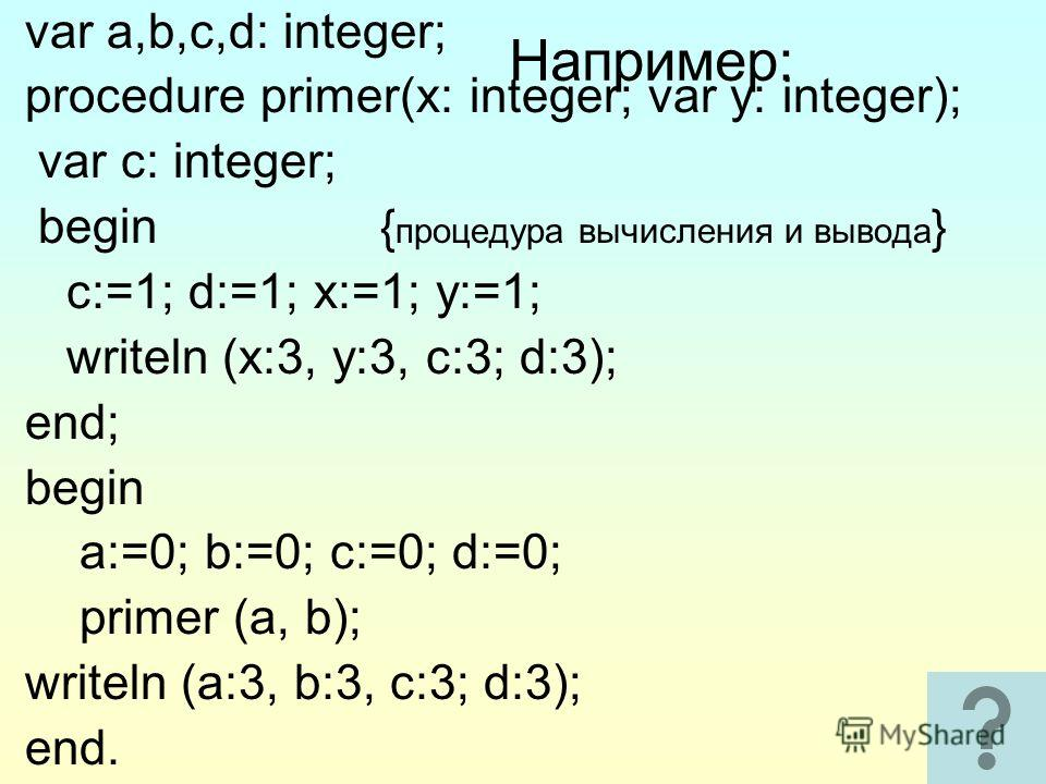38 Например: var a,b,c,d: integer; procedure primer(x: integer; var y: integer); var c: integer; begin { процедура вычисления и вывода } c:=1; d:=1; x:=1; y:=1; writeln (x:3, y:3, c:3; d:3); end; begin a:=0; b:=0; c:=0; d:=0; primer (a, b); writeln (