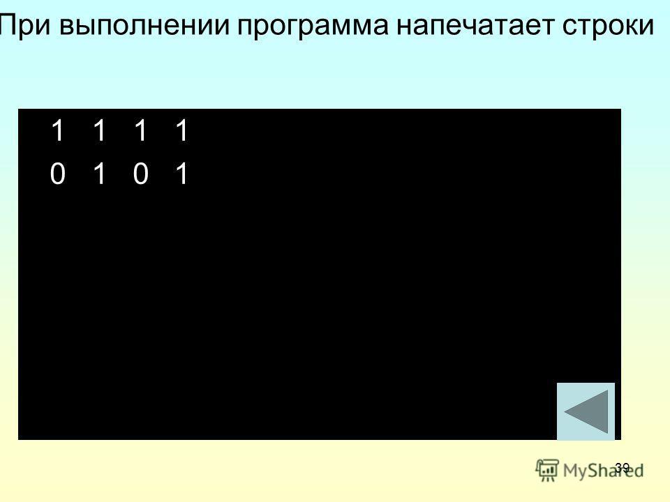 39 При выполнении программа напечатает строки 1 1 1 1 0 1 0 1