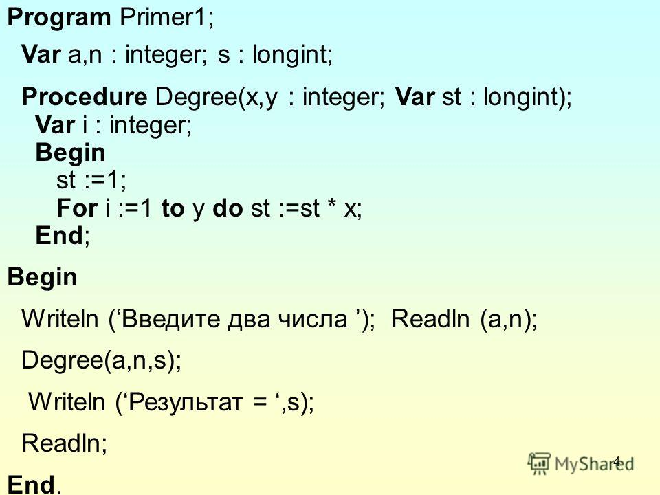 4 Program Primer1; Var a,n : integer; s : longint; Procedure Degree(x,y : integer; Var st : longint); Var i : integer; Begin st :=1; For i :=1 to y do st :=st * x; End; Begin Writeln (Введите два числа ); Readln (a,n); Degree(a,n,s); Writeln ( Резуль