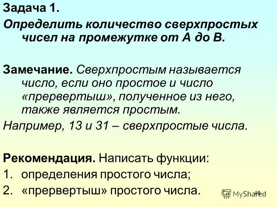 46 Задача 1. Определить количество сверхпростых чисел на промежутке от А до В. Замечание. Сверхпростым называется число, если оно простое и число «прервертыш», полученное из него, также является простым. Например, 13 и 31 – сверхпростые числа. Рекоме