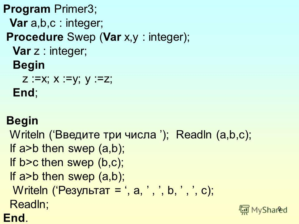 9 Program Primer3; Var a,b,c : integer; Procedure Swep (Var x,y : integer); Var z : integer; Begin z :=x; x :=y; y :=z; End; Begin Writeln (Введите три числа ); Readln (a,b,с); If a>b then swep (a,b); If b>c then swep (b,c); If a>b then swep (a,b); W