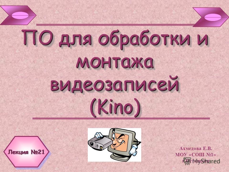 ПО для обработки и монтажа видеозаписей (Kino) Ахмедова Е.В. МОУ «СОШ 1» г.Осташков Лекция 21