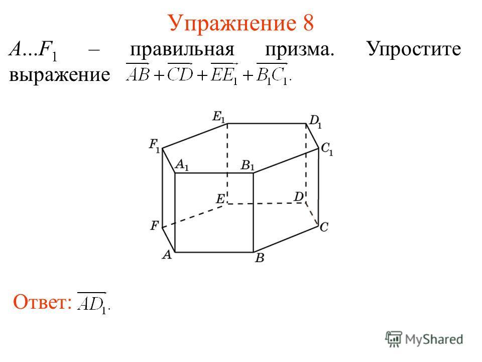 Упражнение 8 Ответ: A...F 1 – правильная призма. Упростите выражение