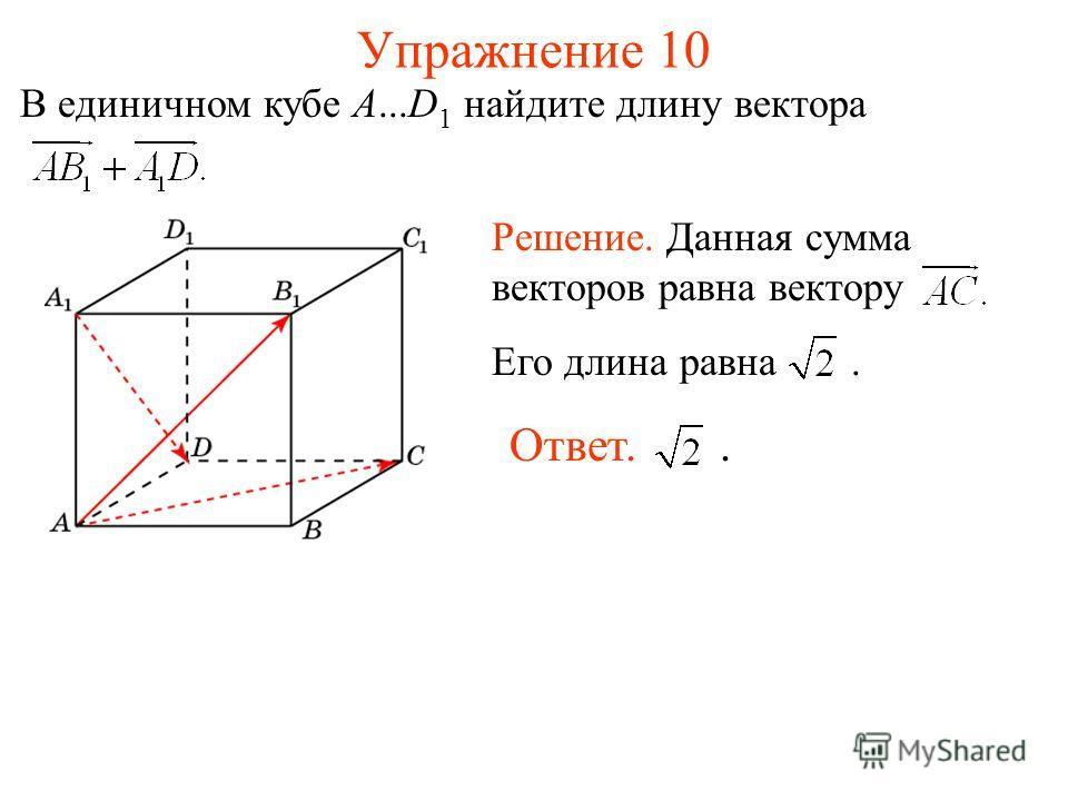 Упражнение 10 В единичном кубе A...D 1 найдите длину вектора Ответ.. Решение. Данная сумма векторов равна вектору Его длина равна.